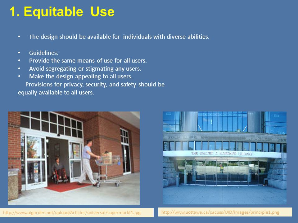 1. Equitable Use The design should be available for individuals with diverse abilities. Guidelines: