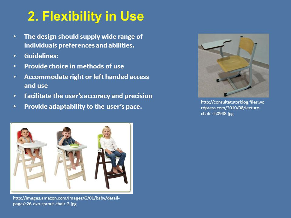 2. Flexibility in Use The design should supply wide range of individuals preferences and abilities.
