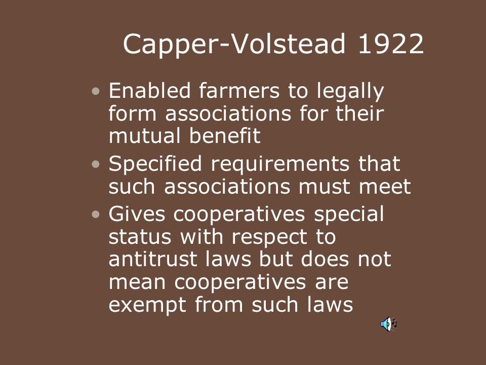 Capper-Volstead 1922 Enabled farmers to legally form associations for their mutual benefit. Specified requirements that such associations must meet.