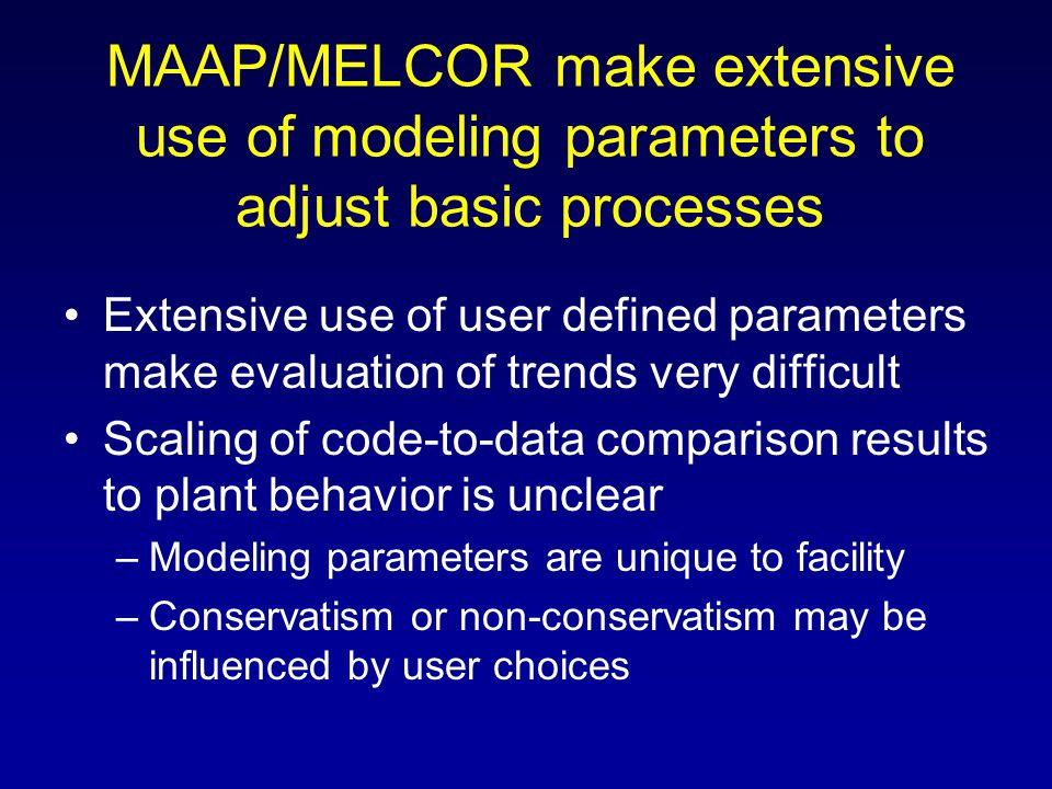 MAAP/MELCOR make extensive use of modeling parameters to adjust basic processes