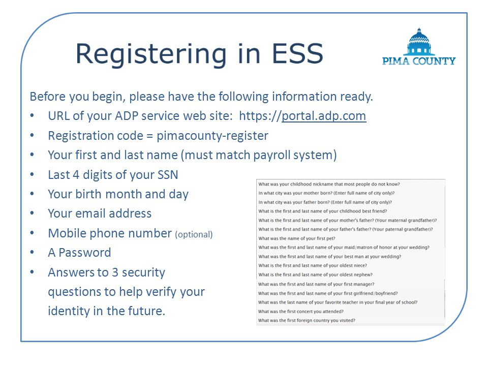 Registering in ESS Before you begin, please have the following information ready. URL of your ADP service web site: https://portal.adp.com.
