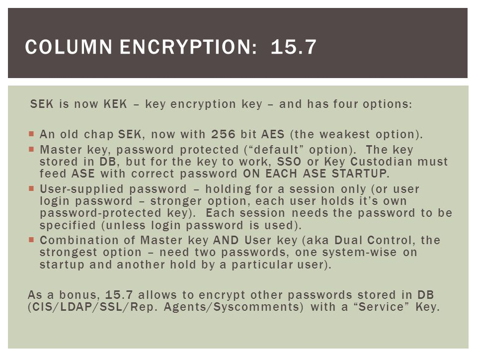 column encryption: 15.7 SEK is now KEK – key encryption key – and has four options: An old chap SEK, now with 256 bit AES (the weakest option).