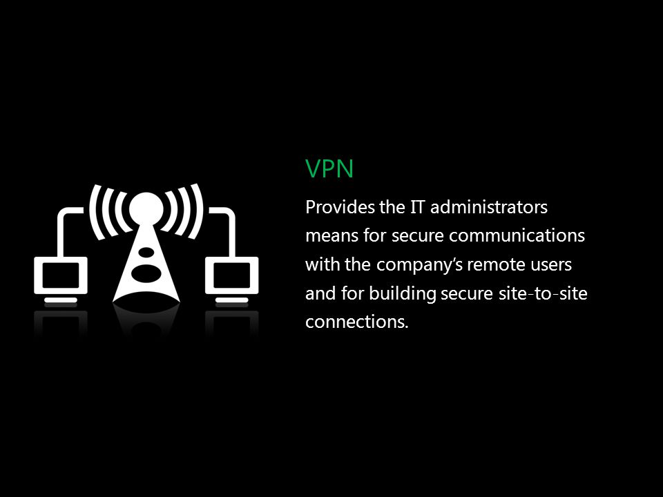 VPN Provides the IT administrators means for secure communications with the company's remote users and for building secure site-to-site connections.