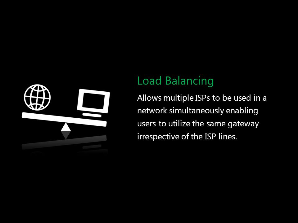 Load Balancing Allows multiple ISPs to be used in a network simultaneously enabling users to utilize the same gateway irrespective of the ISP lines.