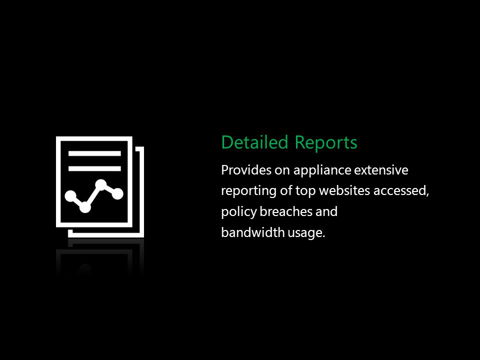 Detailed Reports Provides on appliance extensive reporting of top websites accessed, policy breaches and bandwidth usage.