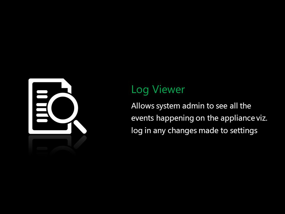 Log Viewer Allows system admin to see all the events happening on the appliance viz.