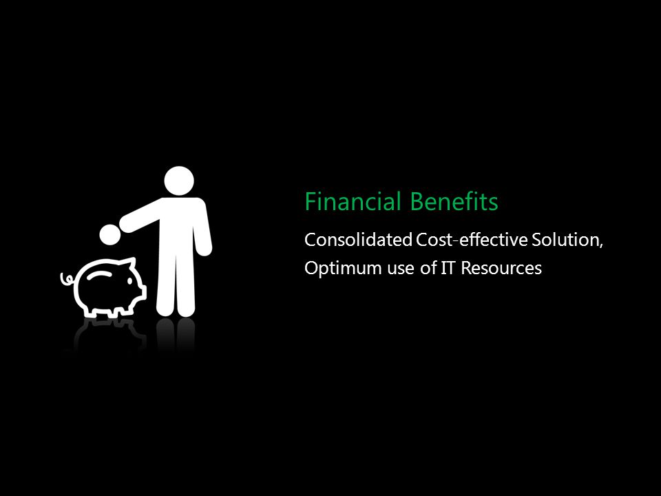 Financial Benefits Consolidated Cost-effective Solution, Optimum use of IT Resources