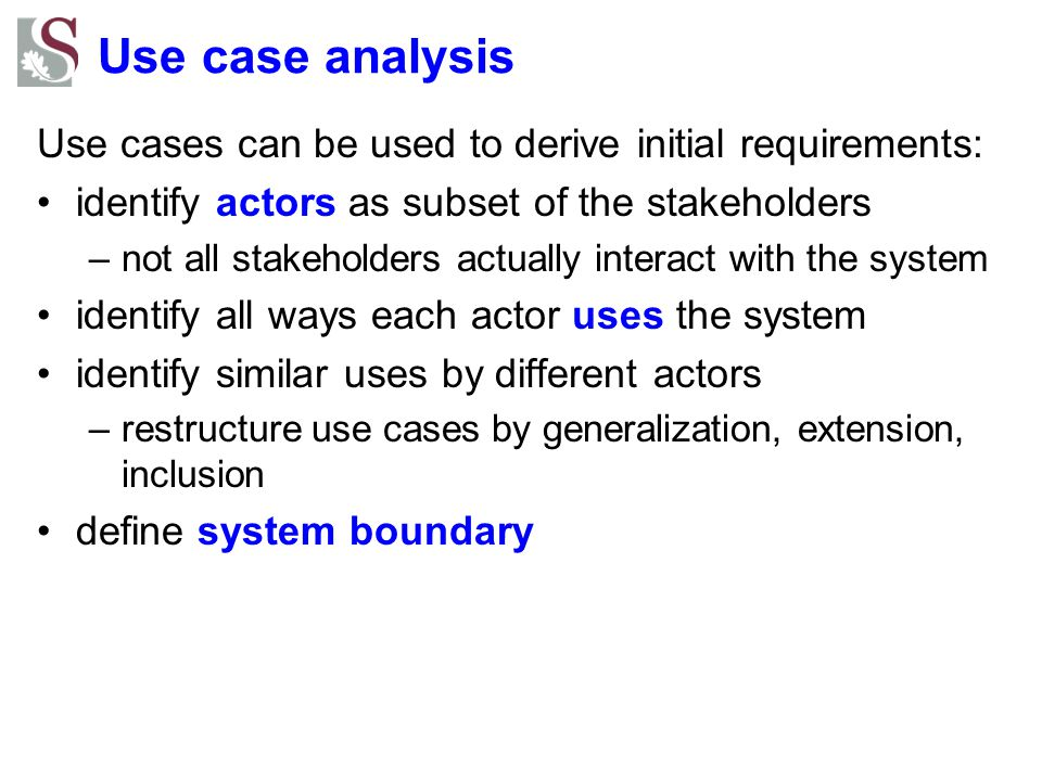 Use case analysis Use cases can be used to derive initial requirements: identify actors as subset of the stakeholders.