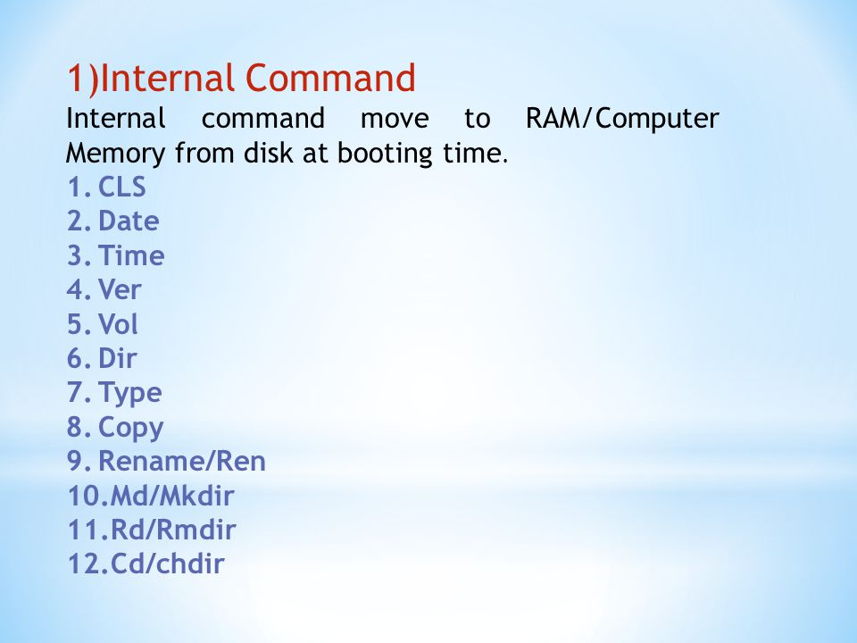 Internal Command Internal command move to RAM/Computer Memory from disk at booting time. CLS. Date.