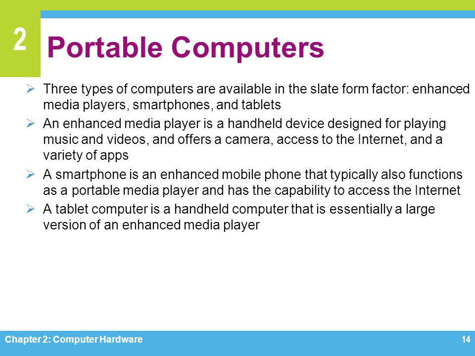 Portable Computers Three types of computers are available in the slate form factor: enhanced media players, smartphones, and tablets.