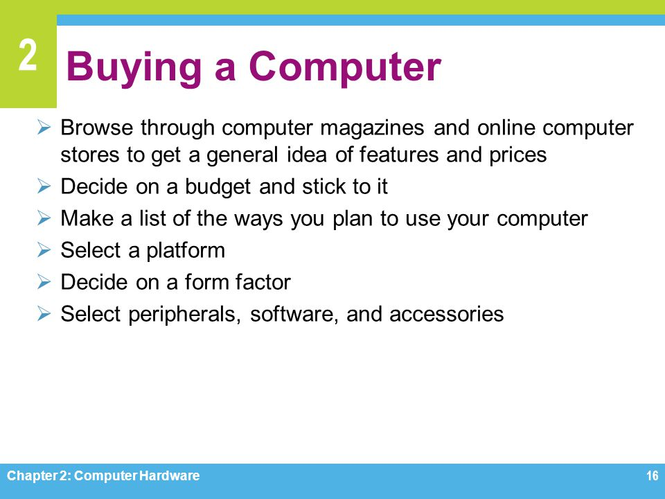 Buying a Computer Browse through computer magazines and online computer stores to get a general idea of features and prices.