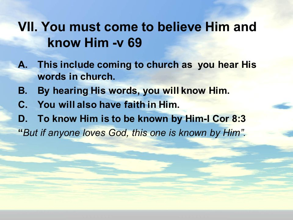 VII. You must come to believe Him and know Him -v 69