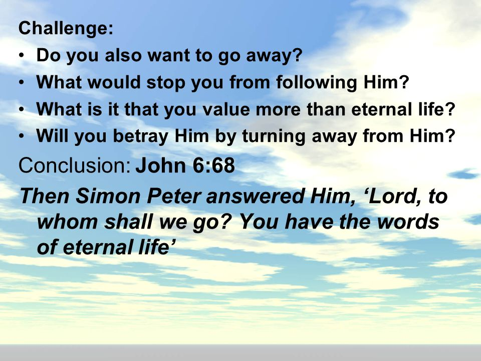 Challenge: Do you also want to go away What would stop you from following Him What is it that you value more than eternal life