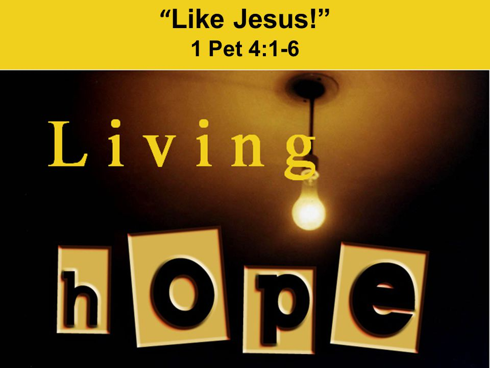 Like Jesus! 1 Pet 4:1-6