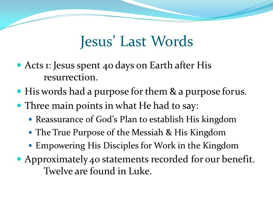 Jesus' Last Words Acts 1: Jesus spent 40 days on Earth after His resurrection. His words had a purpose for them & a purpose for us.