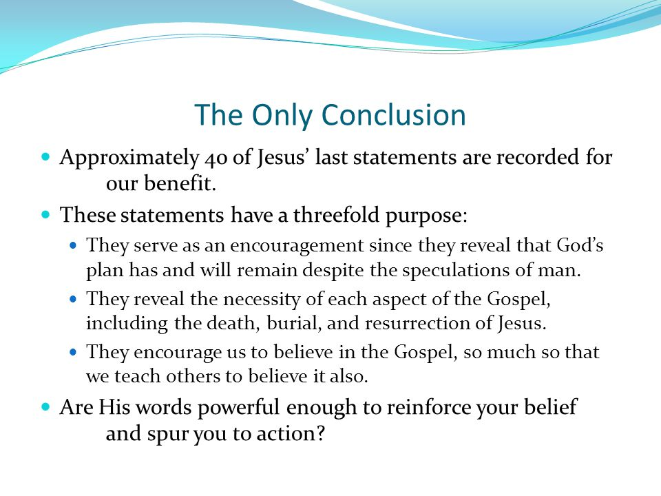 The Only Conclusion Approximately 40 of Jesus' last statements are recorded for our benefit. These statements have a threefold purpose: