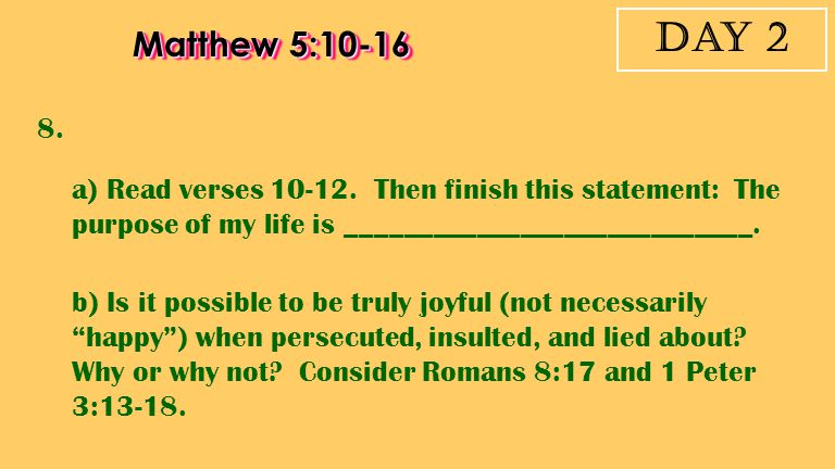Day 2 Matthew 5:10-16. 8. a) Read verses 10-12. Then finish this statement: The purpose of my life is ____________________________.