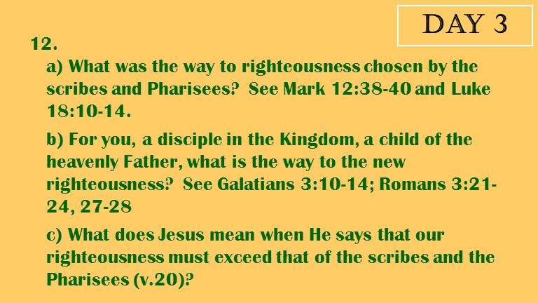 Day 3 12. a) What was the way to righteousness chosen by the scribes and Pharisees See Mark 12:38-40 and Luke 18:10-14.