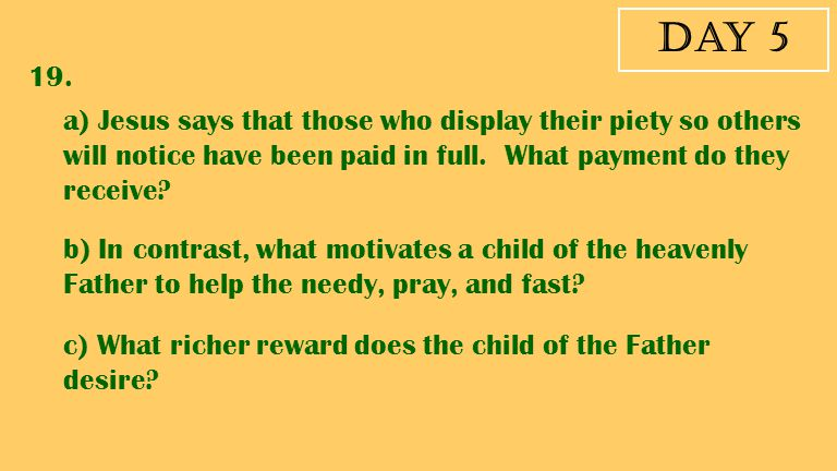 Day 5 19. a) Jesus says that those who display their piety so others will notice have been paid in full. What payment do they receive