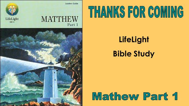 THANKS FOR COMING LifeLight Bible Study Mathew Part 1