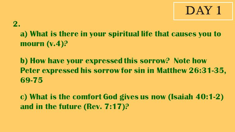 Day 1 2. a) What is there in your spiritual life that causes you to mourn (v.4)