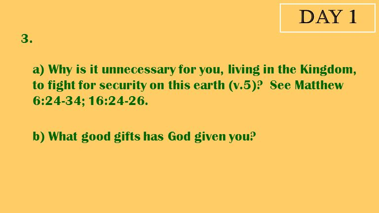 Day 1 3. a) Why is it unnecessary for you, living in the Kingdom, to fight for security on this earth (v.5) See Matthew 6:24-34; 16:24-26.