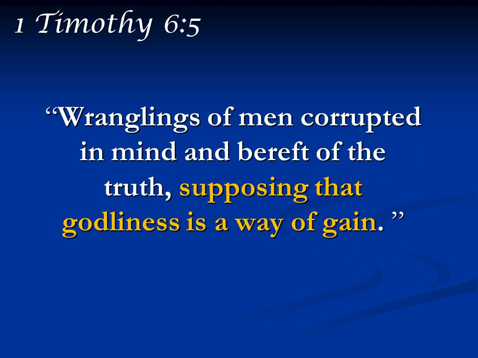 1 Timothy 6:5 Wranglings of men corrupted in mind and bereft of the truth, supposing that godliness is a way of gain.