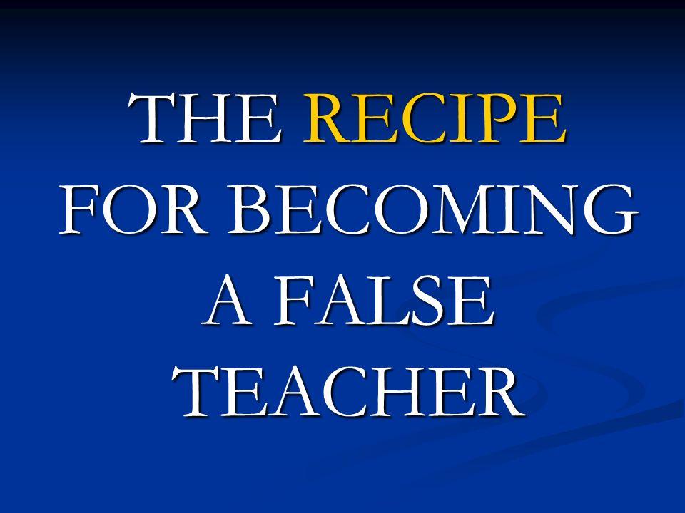 THE RECIPE FOR BECOMING A FALSE TEACHER