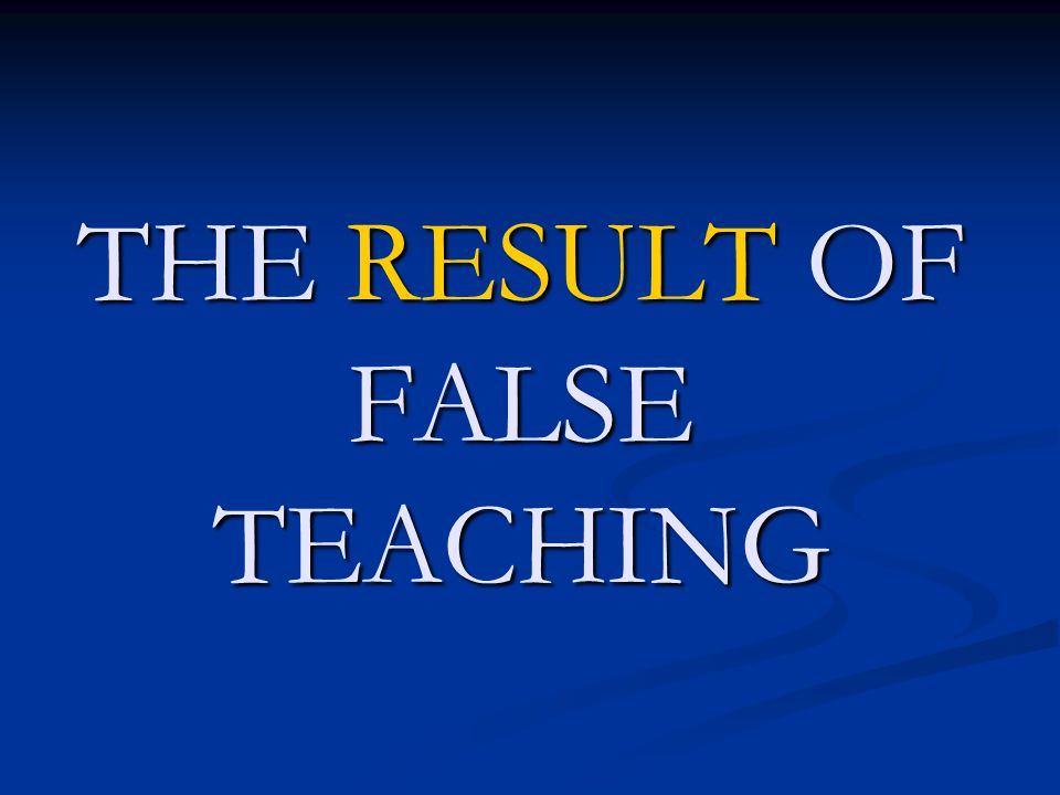 THE RESULT OF FALSE TEACHING