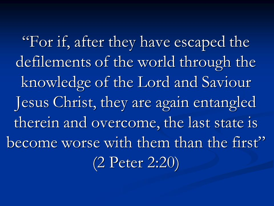 For if, after they have escaped the defilements of the world through the knowledge of the Lord and Saviour Jesus Christ, they are again entangled therein and overcome, the last state is become worse with them than the first (2 Peter 2:20)