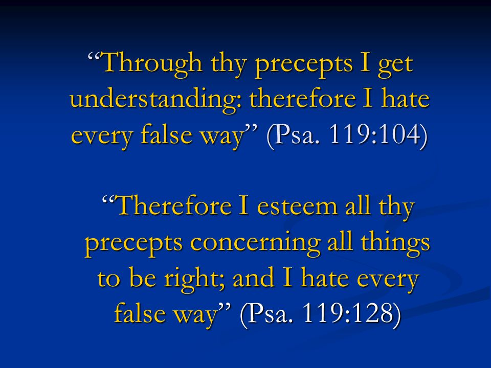 Through thy precepts I get understanding: therefore I hate every false way (Psa. 119:104)