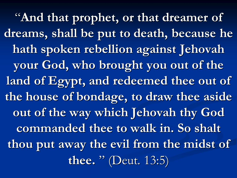 And that prophet, or that dreamer of dreams, shall be put to death, because he hath spoken rebellion against Jehovah your God, who brought you out of the land of Egypt, and redeemed thee out of the house of bondage, to draw thee aside out of the way which Jehovah thy God commanded thee to walk in.