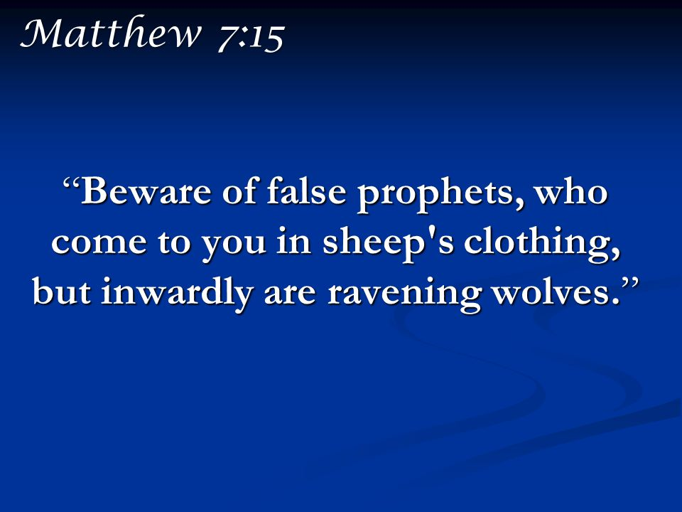 Matthew 7:15 Beware of false prophets, who come to you in sheep s clothing, but inwardly are ravening wolves.