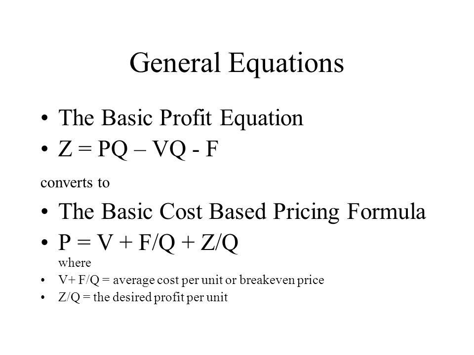 General Equations The Basic Profit Equation Z = PQ – VQ - F