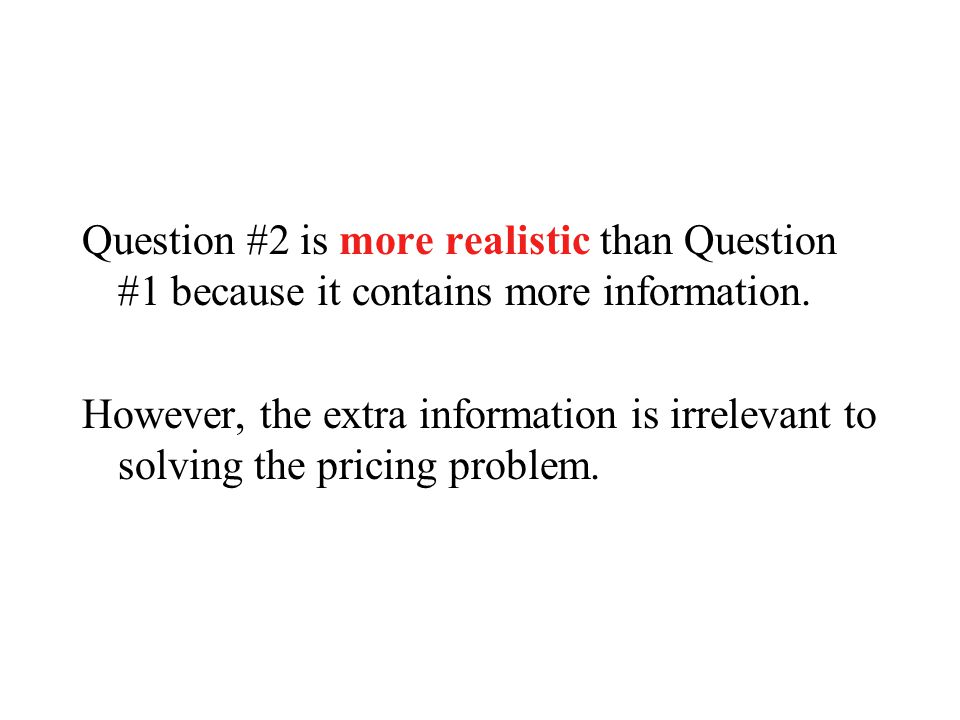 Question #2 is more realistic than Question #1 because it contains more information.