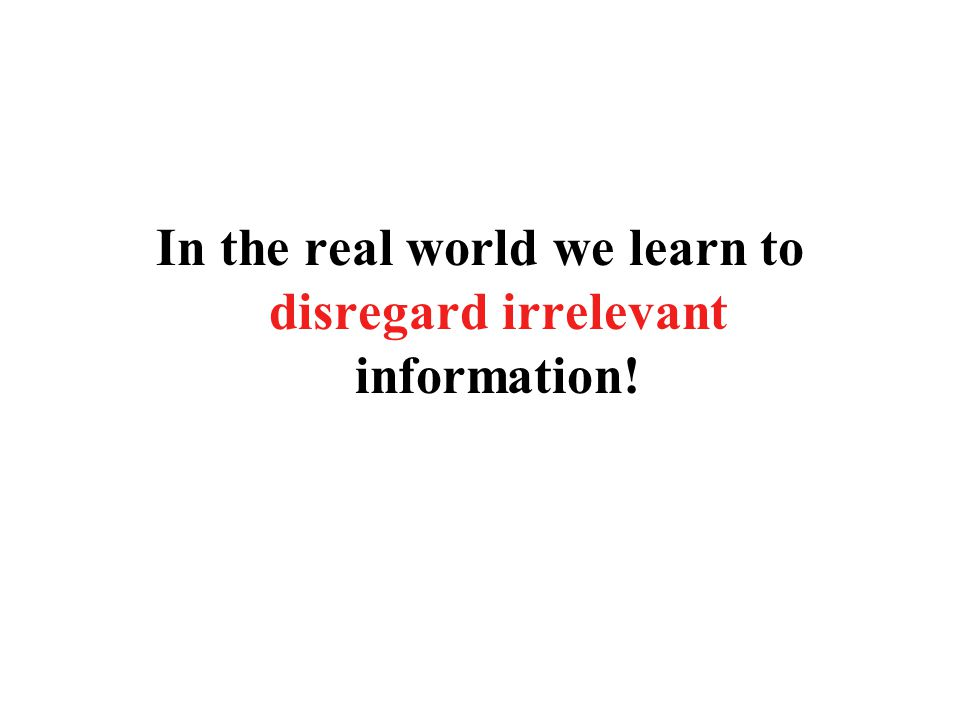 In the real world we learn to disregard irrelevant information!