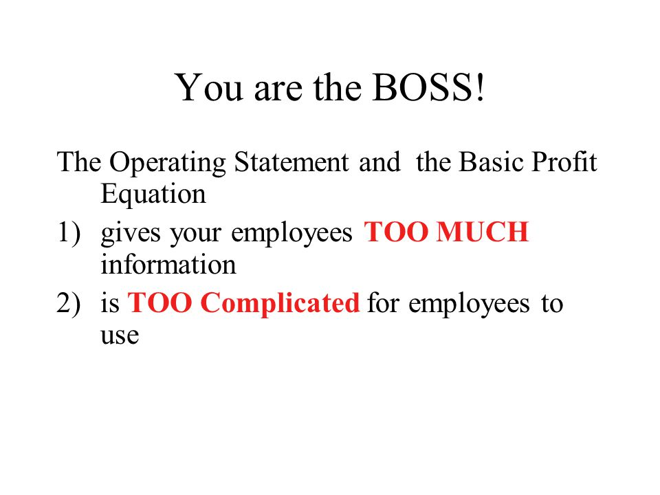 You are the BOSS! The Operating Statement and the Basic Profit Equation. gives your employees TOO MUCH information.