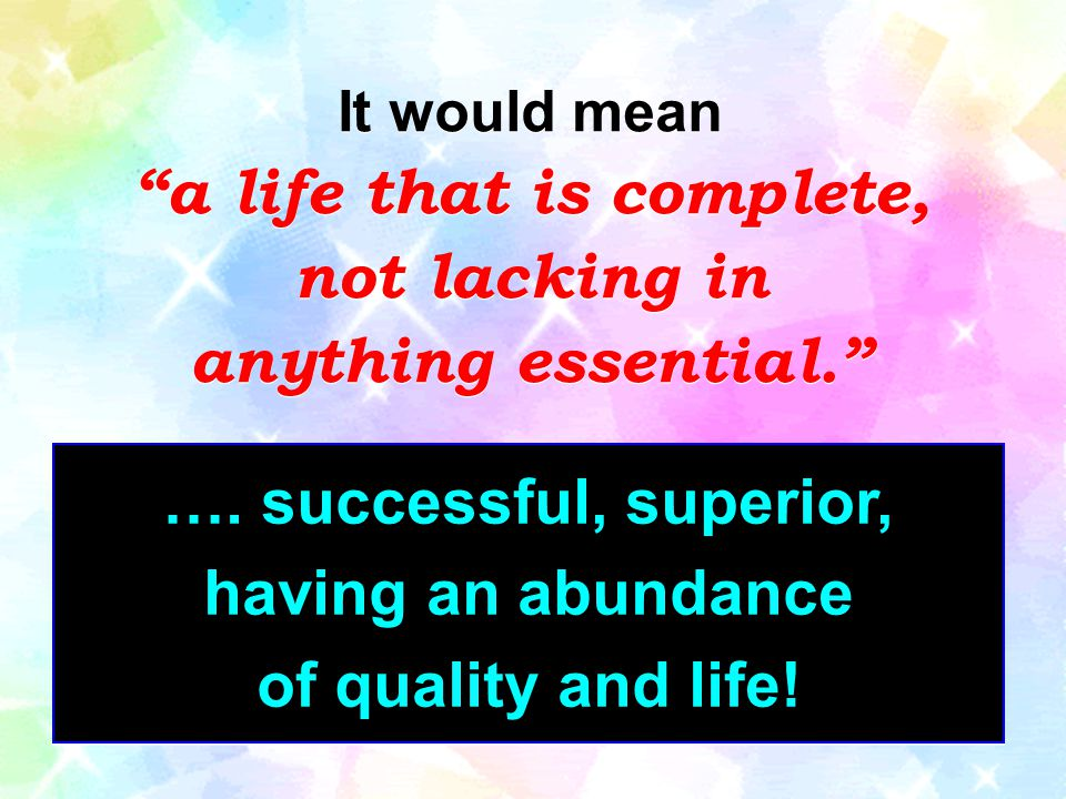 a life that is complete, …. successful, superior, having an abundance