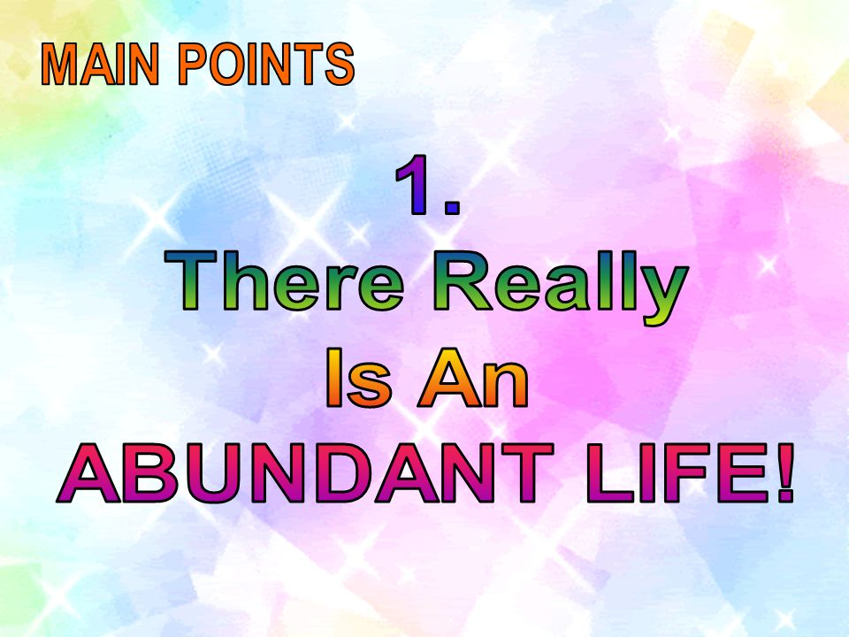 MAIN POINTS 1. There Really Is An ABUNDANT LIFE!