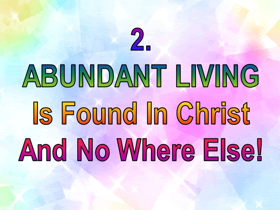 2. ABUNDANT LIVING Is Found In Christ And No Where Else!