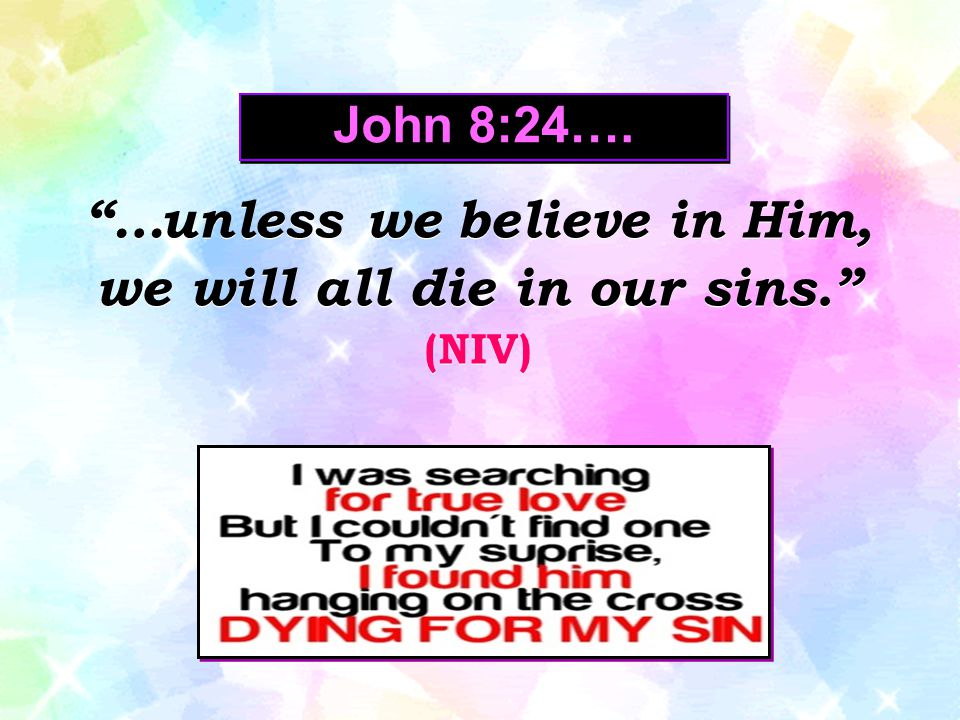 …unless we believe in Him, we will all die in our sins.