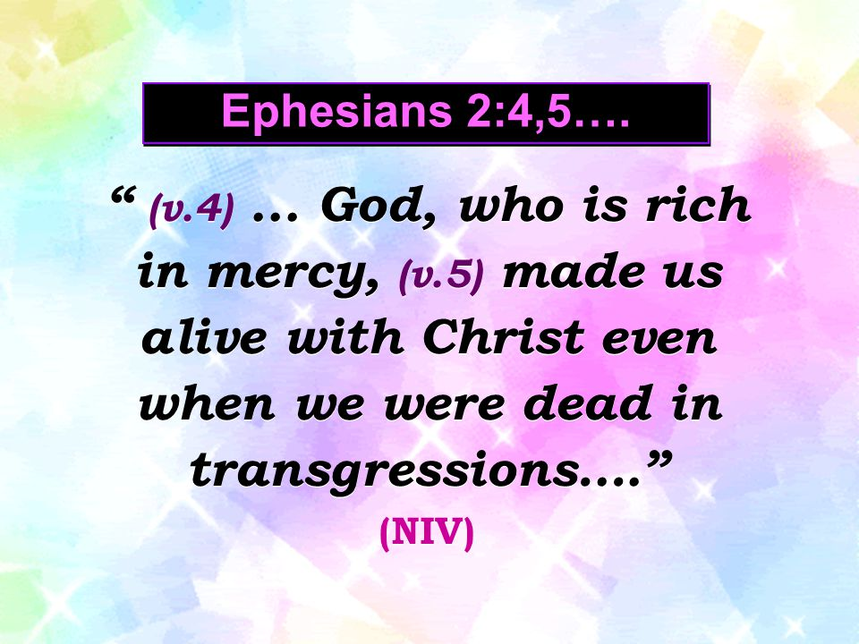 Ephesians 2:4,5…. (v.4) ... God, who is rich in mercy, (v.5) made us alive with Christ even when we were dead in transgressions….