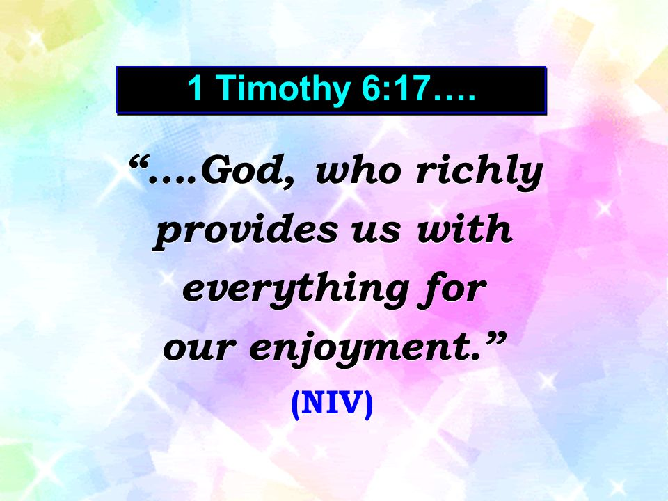 ….God, who richly provides us with everything for