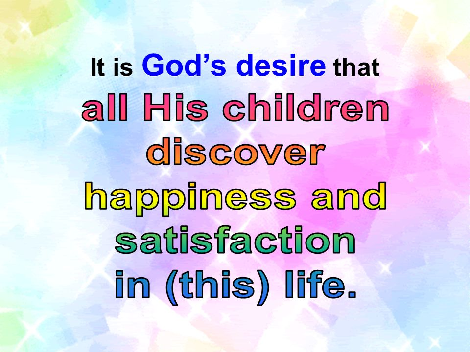 It is God's desire that all His children discover happiness and