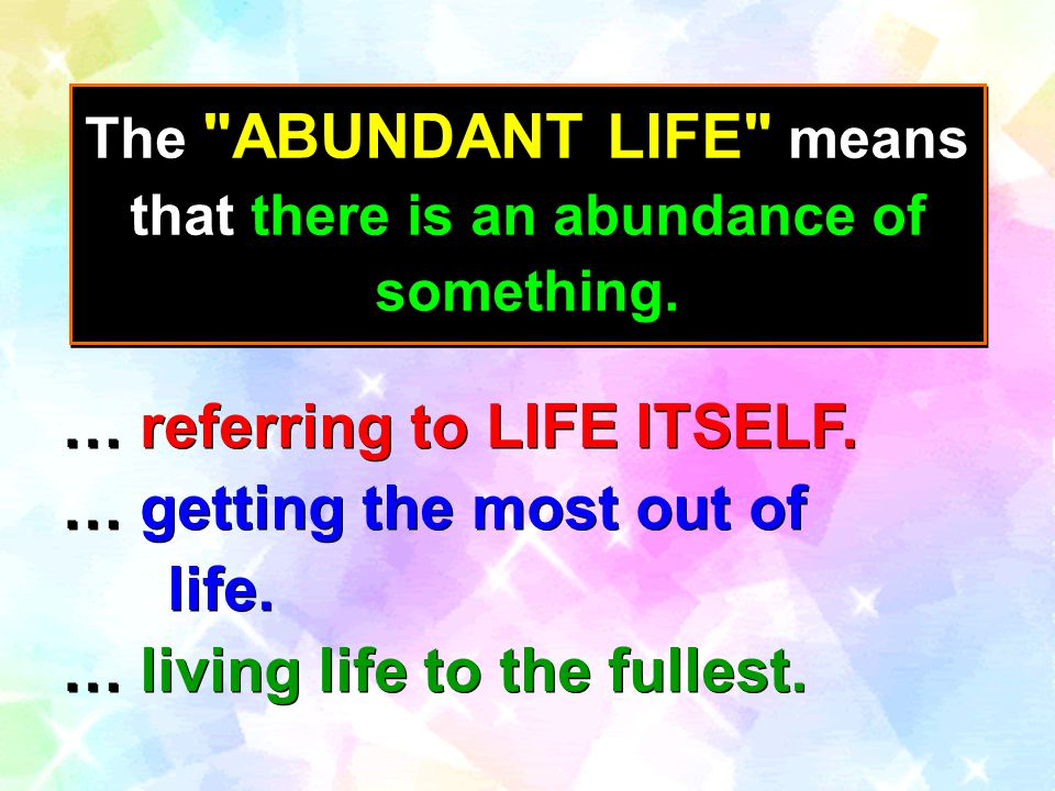 The ABUNDANT LIFE means that there is an abundance of something.