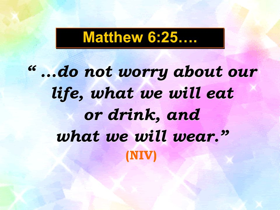 ...do not worry about our life, what we will eat