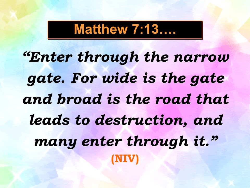 Matthew 7:13…. Enter through the narrow gate. For wide is the gate and broad is the road that leads to destruction, and many enter through it.