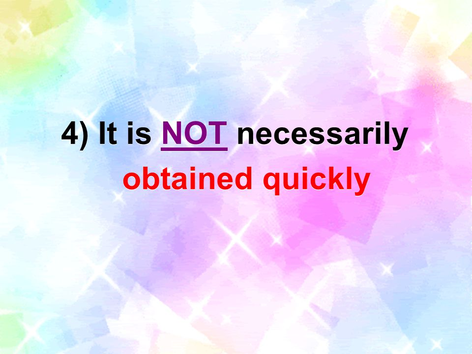 4) It is NOT necessarily obtained quickly