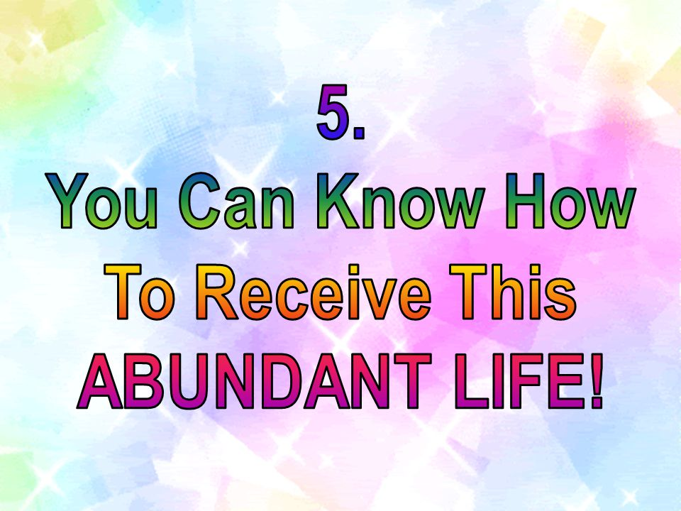 5. You Can Know How To Receive This ABUNDANT LIFE!