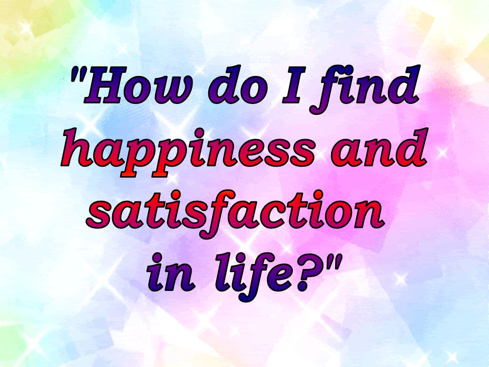 How do I find happiness and satisfaction in life